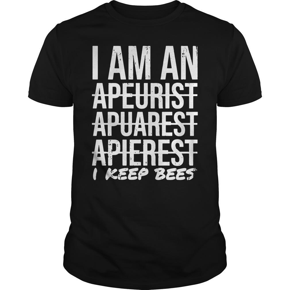 I Am An Apeurist Apeurist Apeurist I Keep Bees Shirt