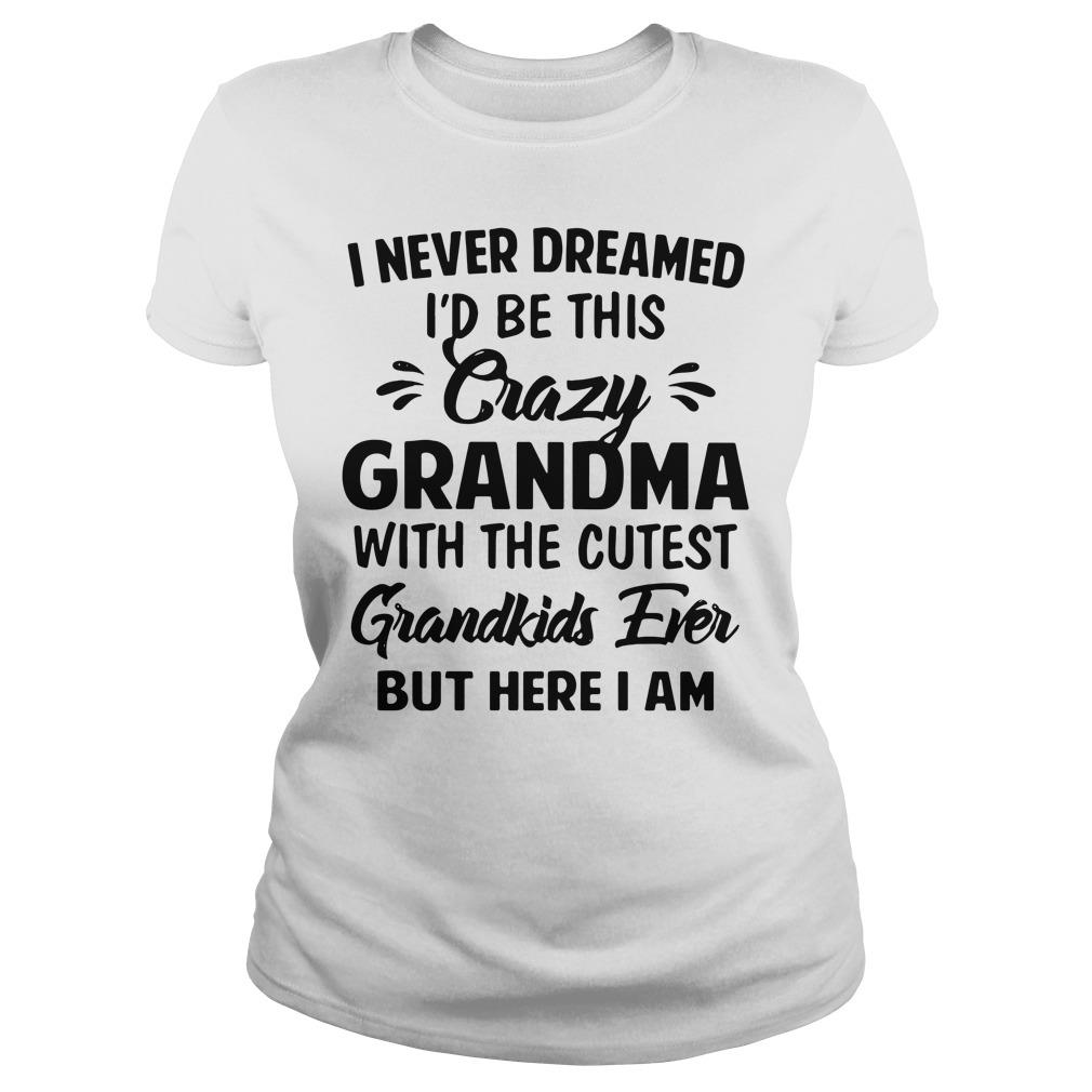 I Never Dreamed I'd Be This Crazy Grandma With The Cutest Shirt ladies tee