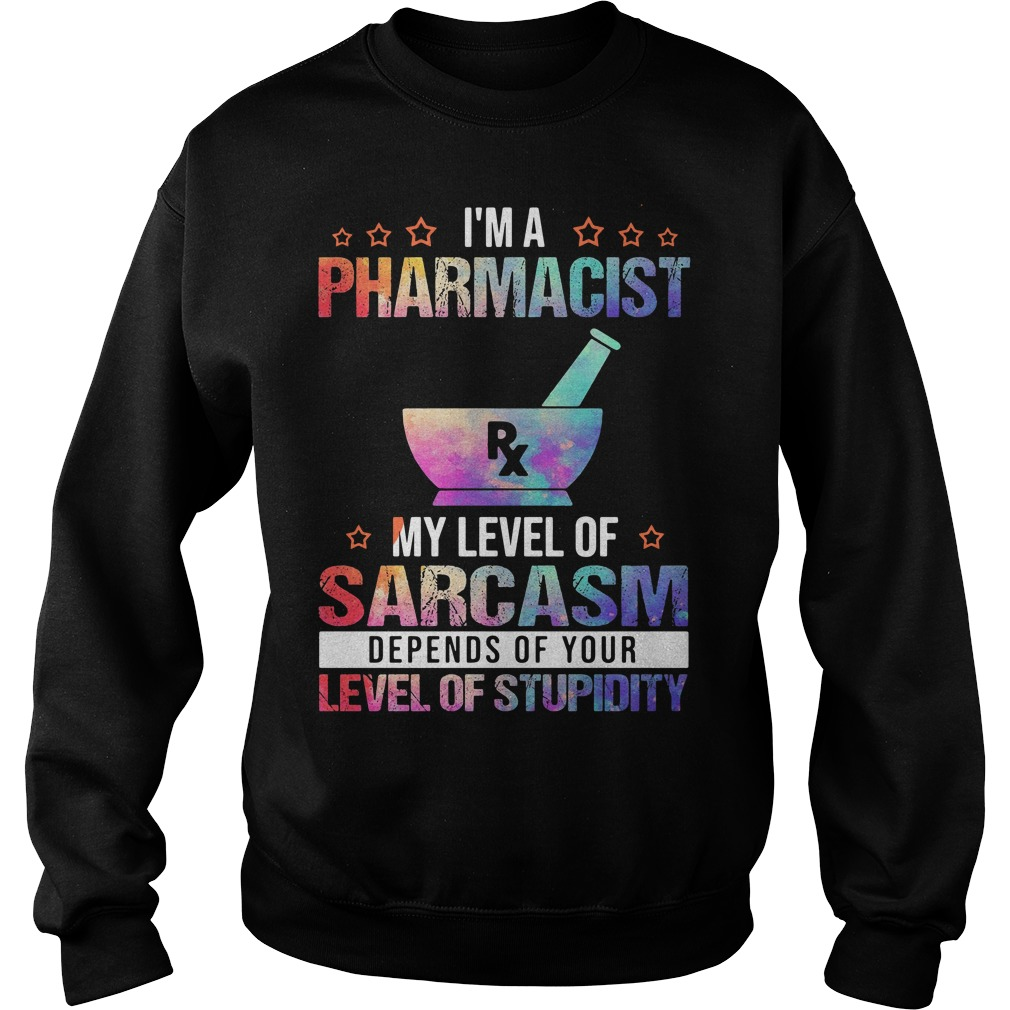 I'm A Pharmacist My Level Of Sarcasm Depends Of Your Level Of Stupidity Shirt sweater