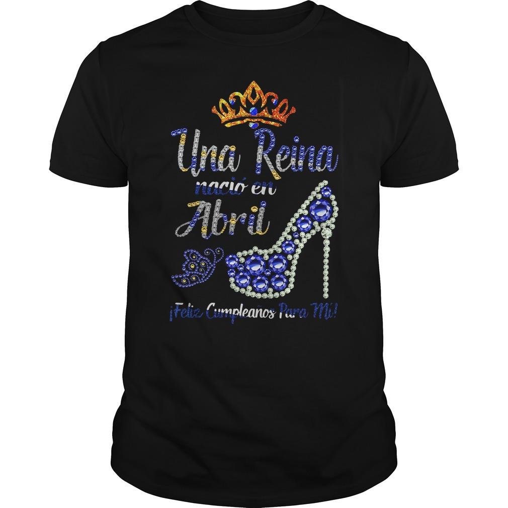 Una Reina Nacio En Abril Feliz Shirt