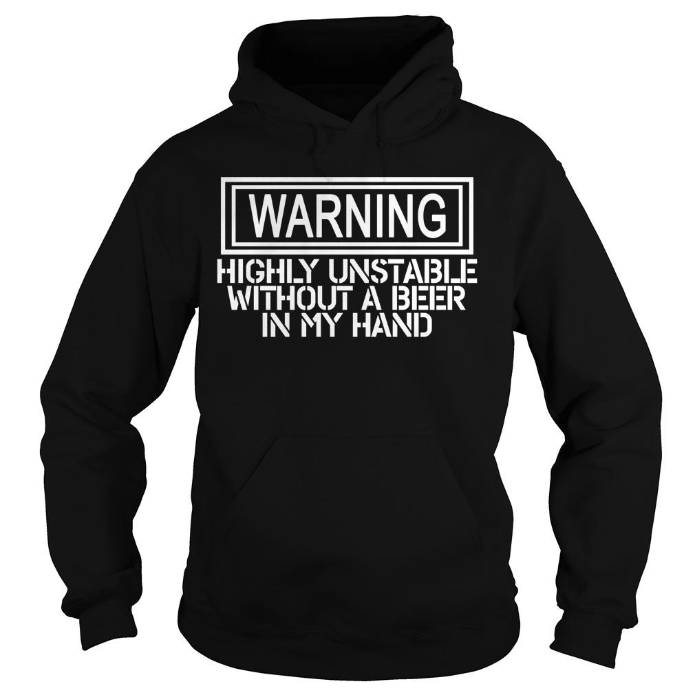 Warning Highly Unstable Without A Beer In My Hand Shirt hoodie