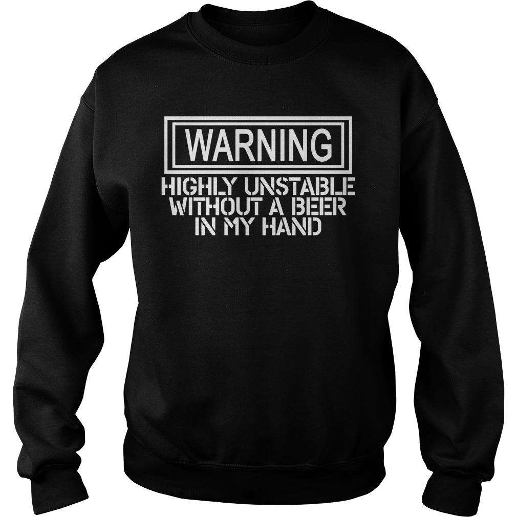 Warning Highly Unstable Without A Beer In My Hand Shirt sweater
