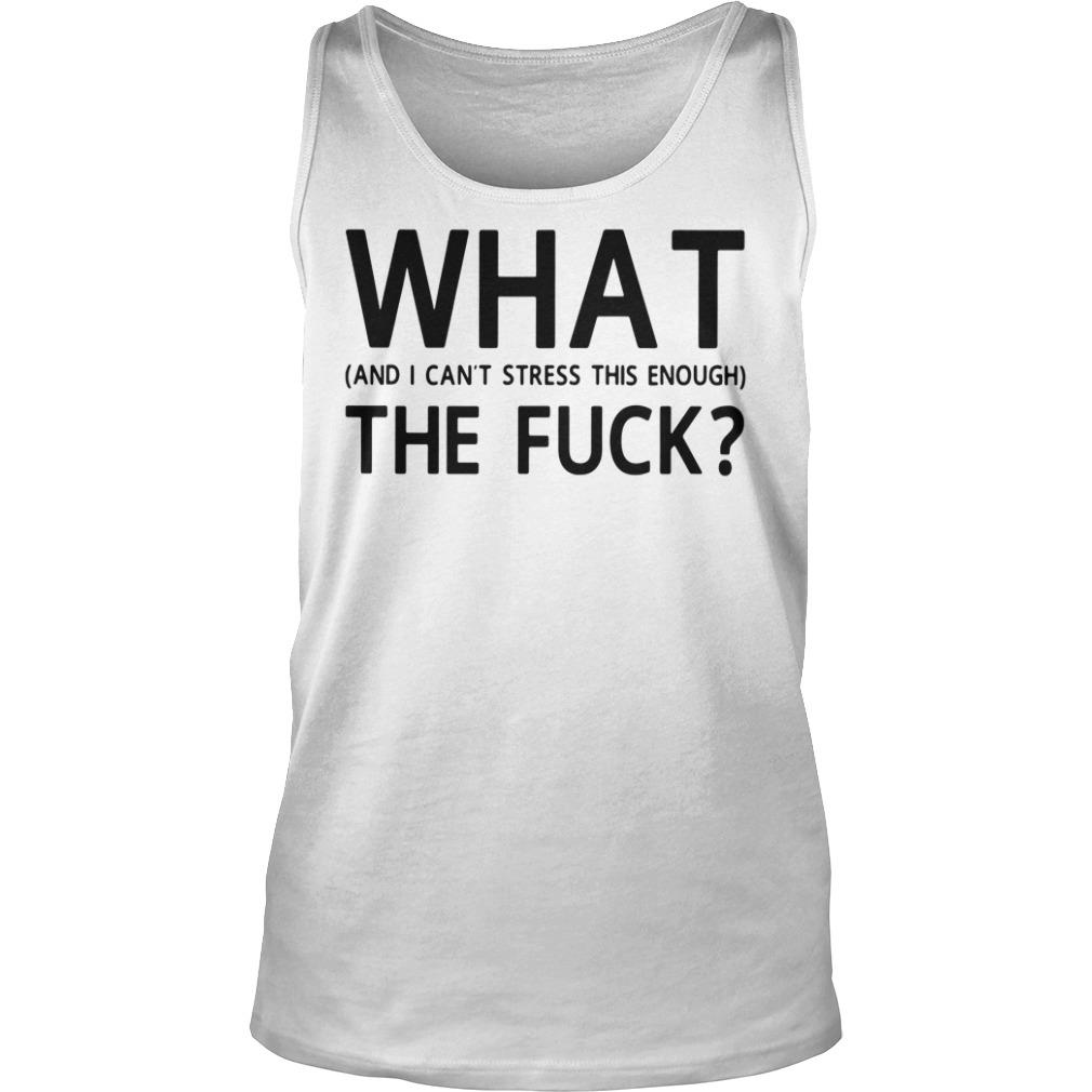 What And I Can't Stress This Enough The Fuck Shirt tank top