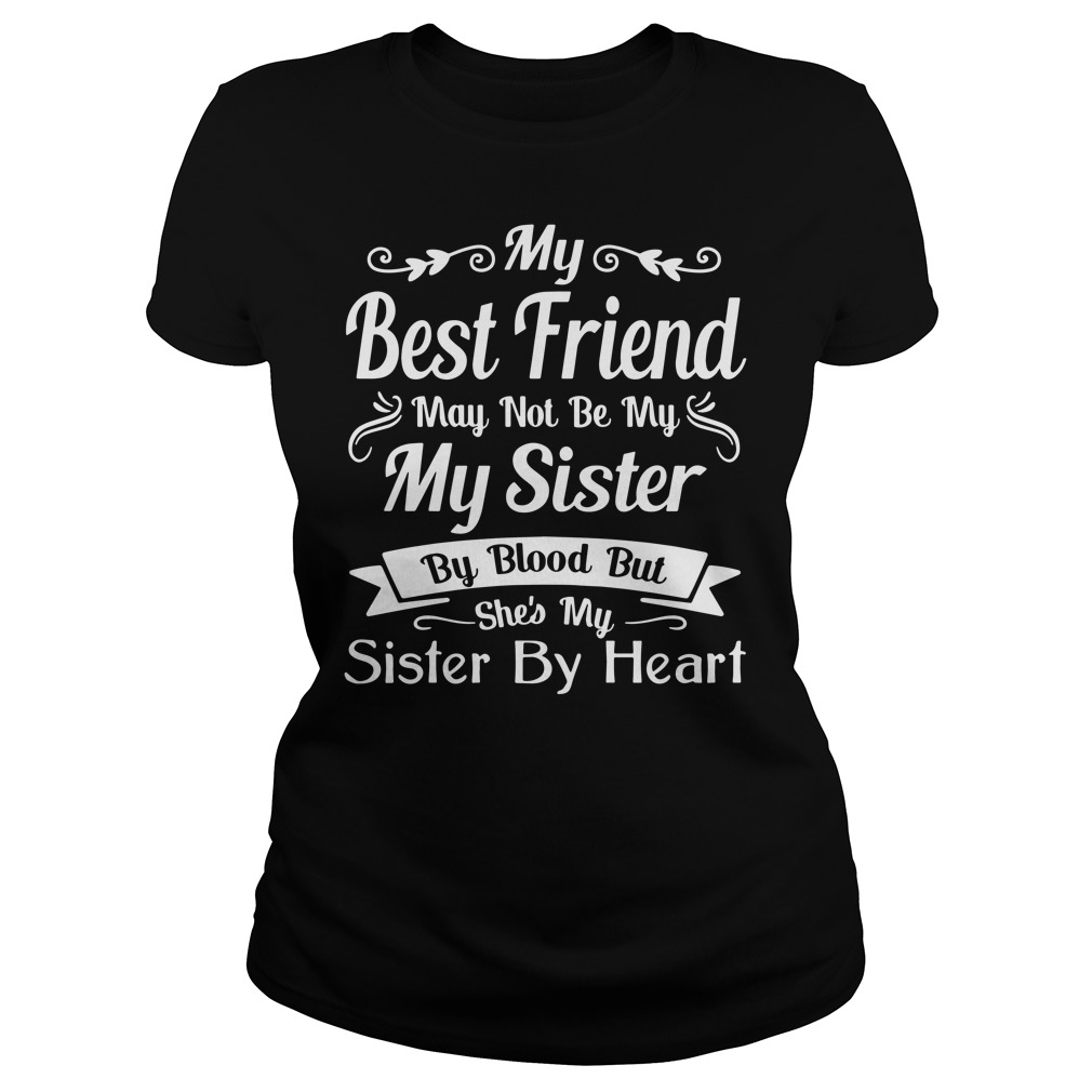 My Best Friend May Not Be My Sister By Blood Ladies Shirt