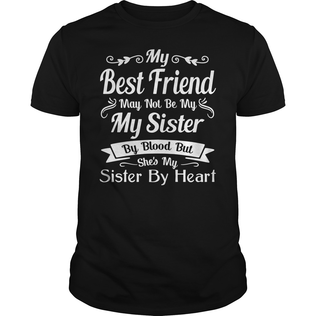 My Best Friend May Not Be My Sister By Blood Guys Shirt