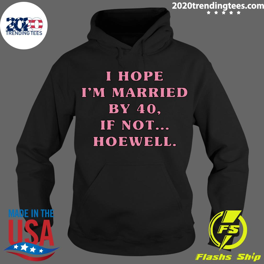 I Hope I'm Married By 40 If Not Hoewell Shirt Hoodie