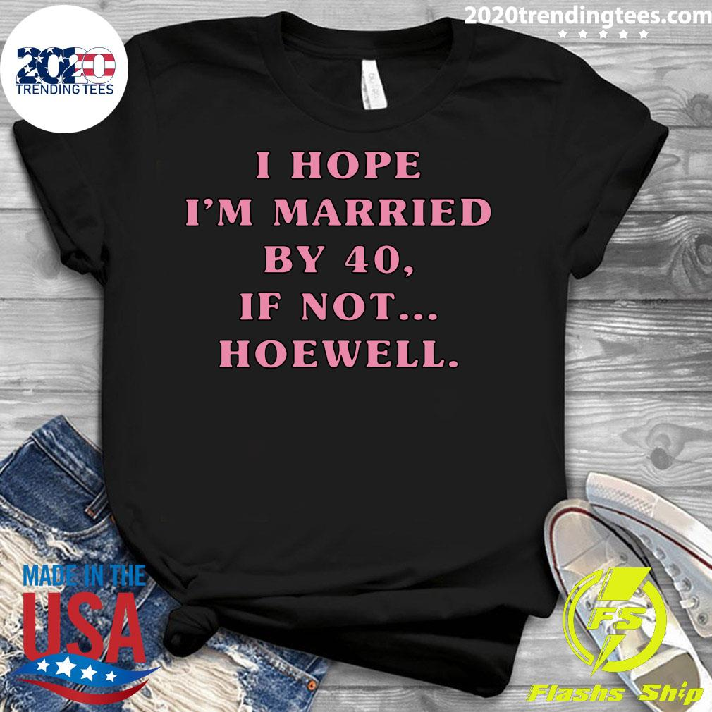 I Hope I'm Married By 40 If Not Hoewell Shirt Ladies tee