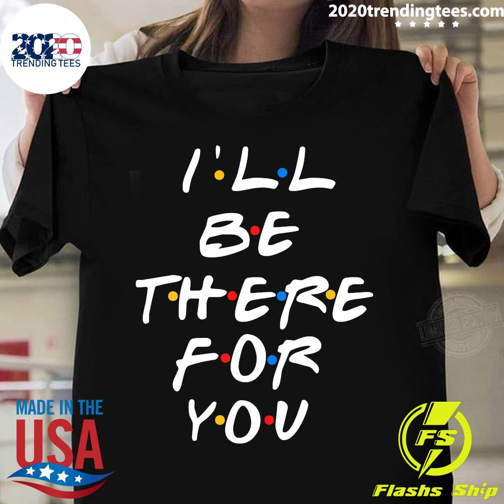 I'll Be There For You Friends Shirt