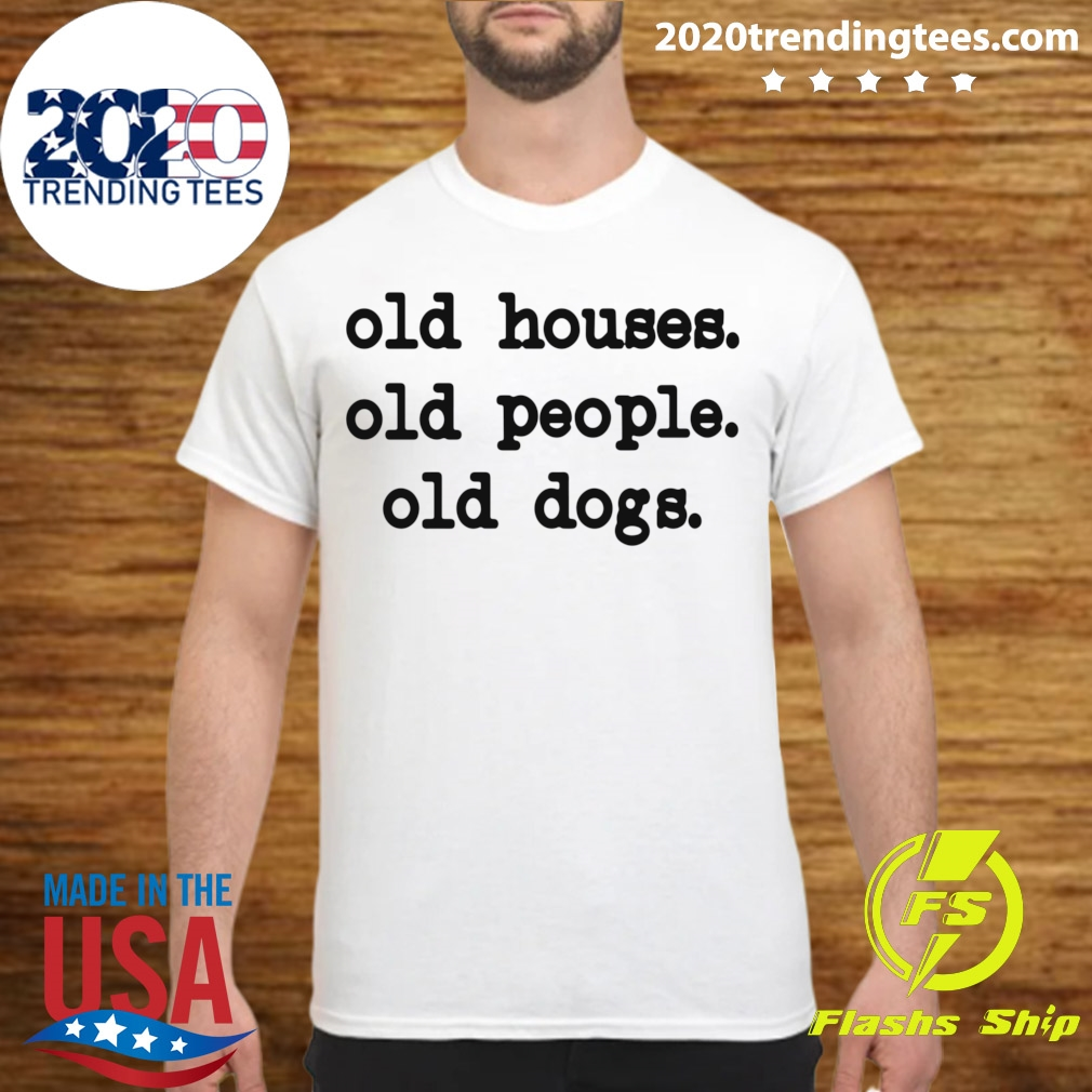Old Houses Old People Old Dogs Shirt