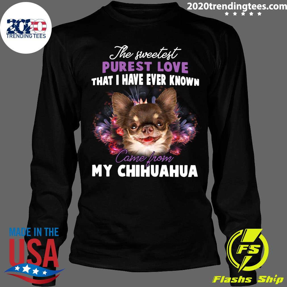 The Sweetest Purest Love That I Have Ever Known Came From My Chihuahua Shirt Longsleeve