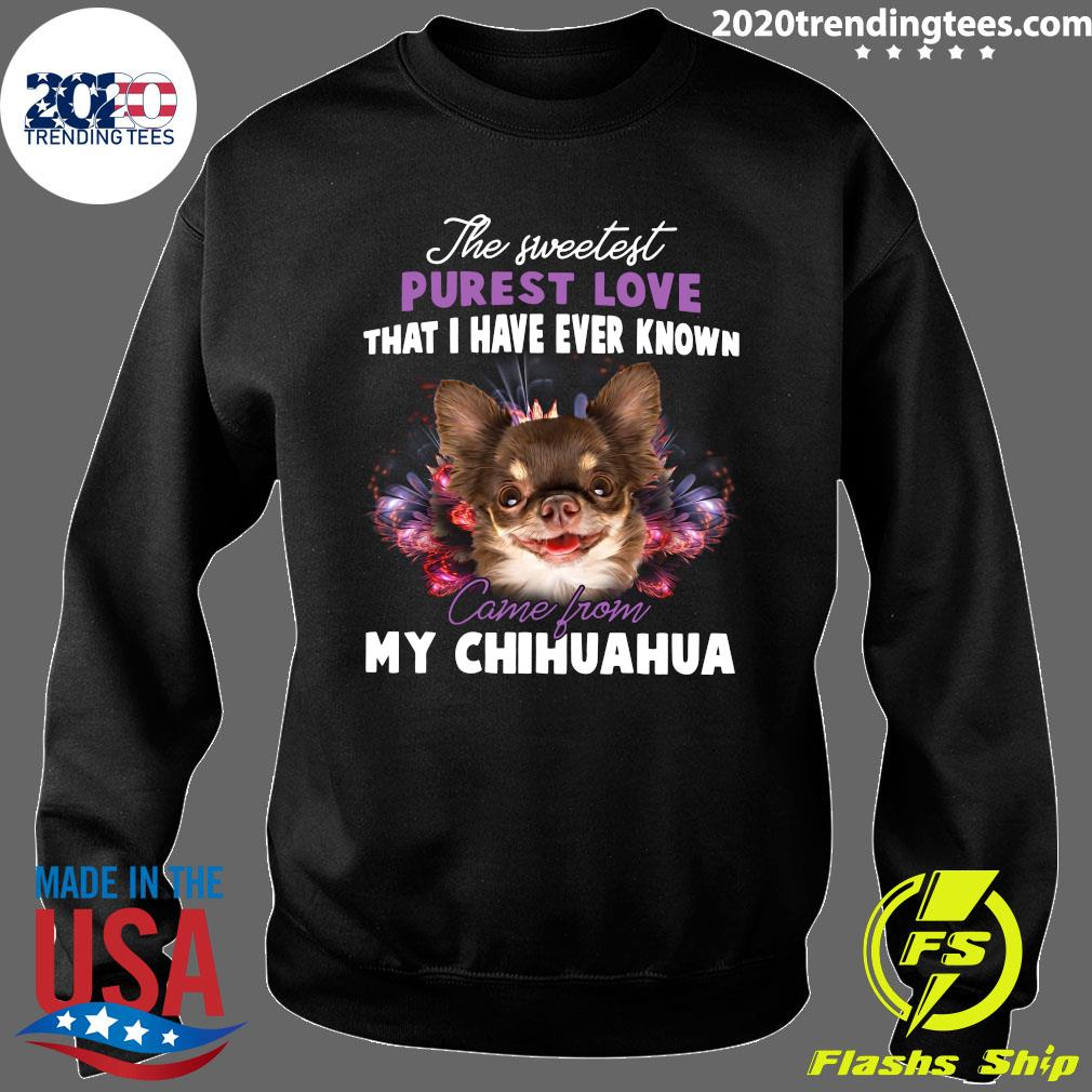 The Sweetest Purest Love That I Have Ever Known Came From My Chihuahua Shirt Sweater