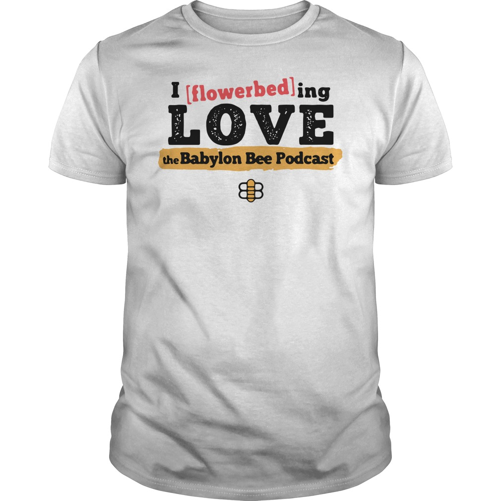 I Flowerbed Love The Babylon Bee Podcast Shirt