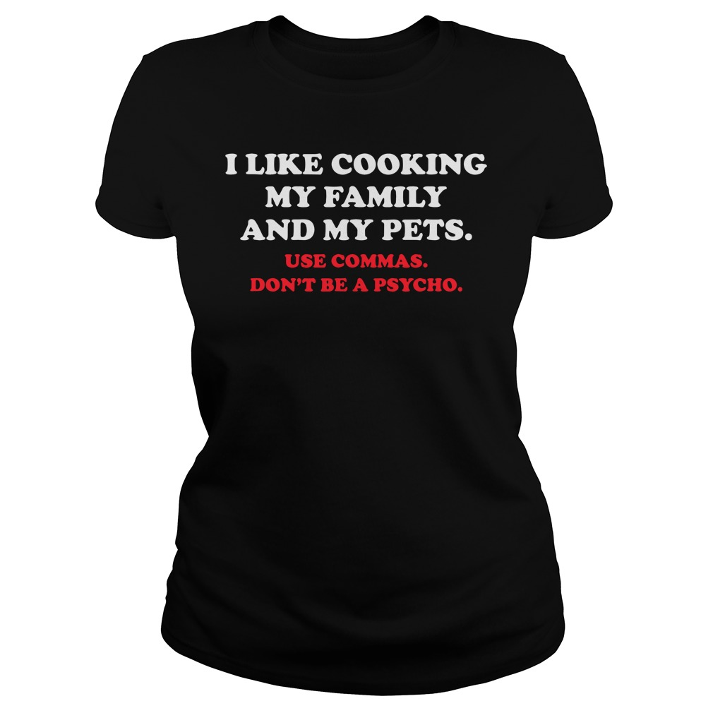 Tshirt S-XXL I like cooking my family and pets Use Commas Don/'t be a Psycho