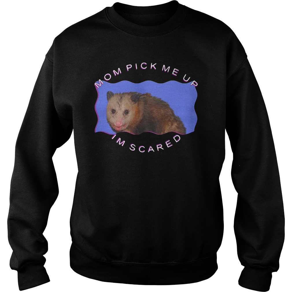Mom Come Pick Me Up I'm Scared Shirt sweater