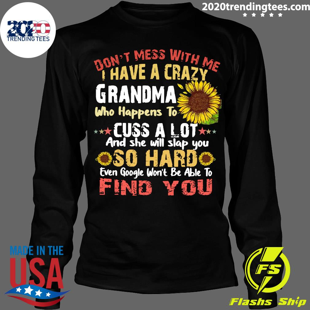 Don't Mess With me I Have A Crazy Grandma Who Happens To Cuss A Lot And She Will Slap You So Hard Even Google Won't Be Able To Find You Shirt Longsleeve