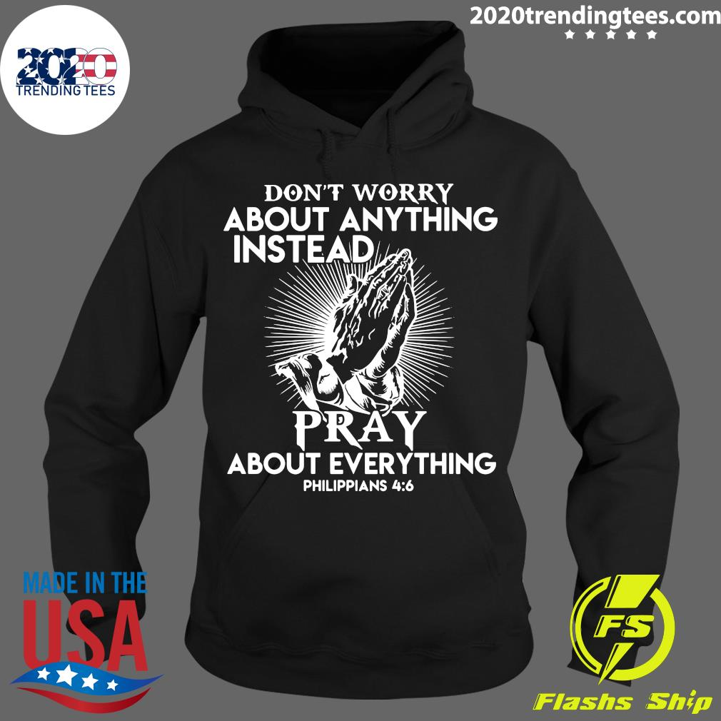 Don't Worry About Anything Instead Pray About Everything Philippians Shirt Hoodie