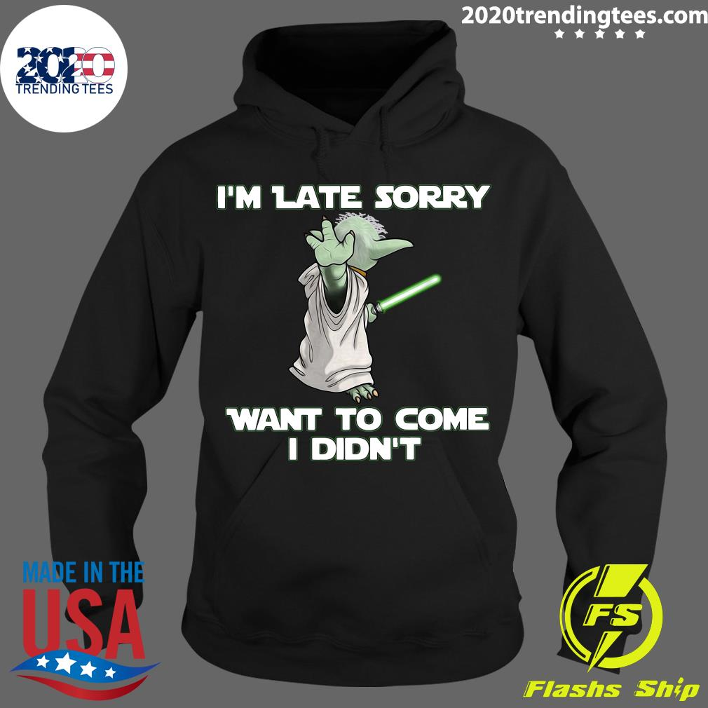 Master Yoda I'm Late Sorry Want To Come I Didn't Shirt Hoodie