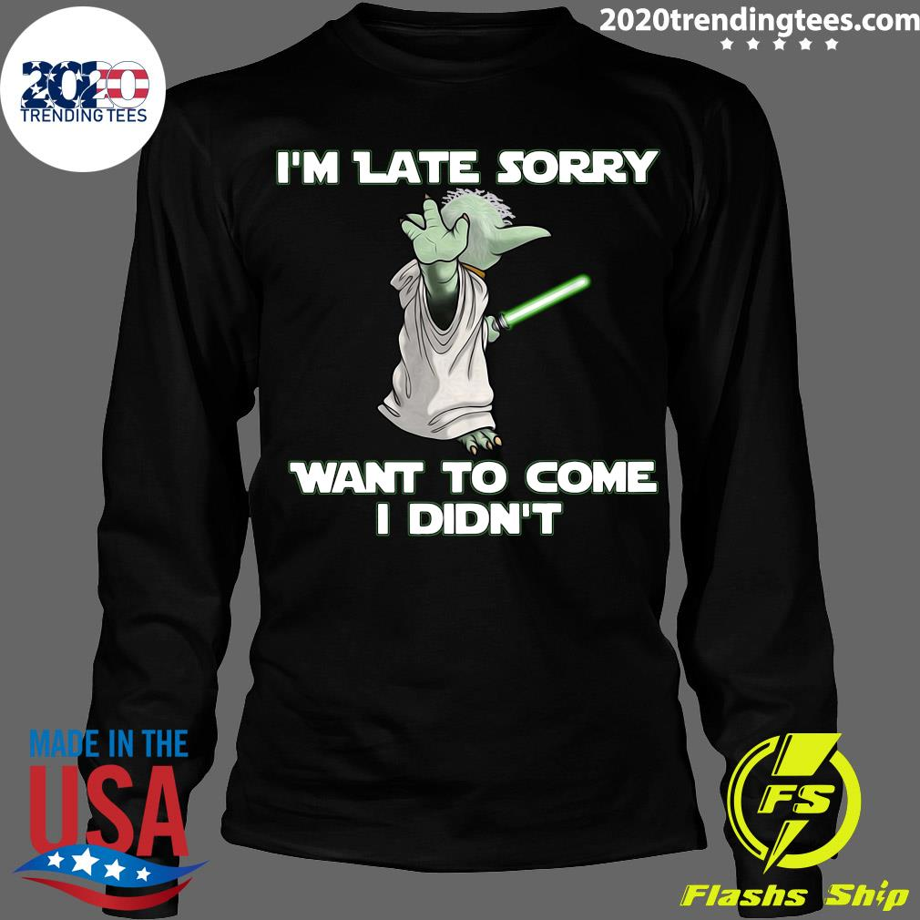 Master Yoda I'm Late Sorry Want To Come I Didn't Shirt Longsleeve