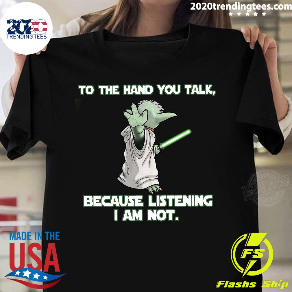 Master Yoda To The Hand You Talk Because Listening I Am Not Shirt