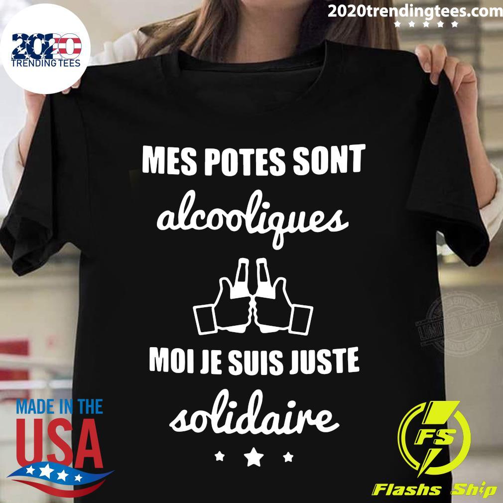 Mes Potes Sont Alcooliques Moi Je Suis Juste Solidaire Shirt