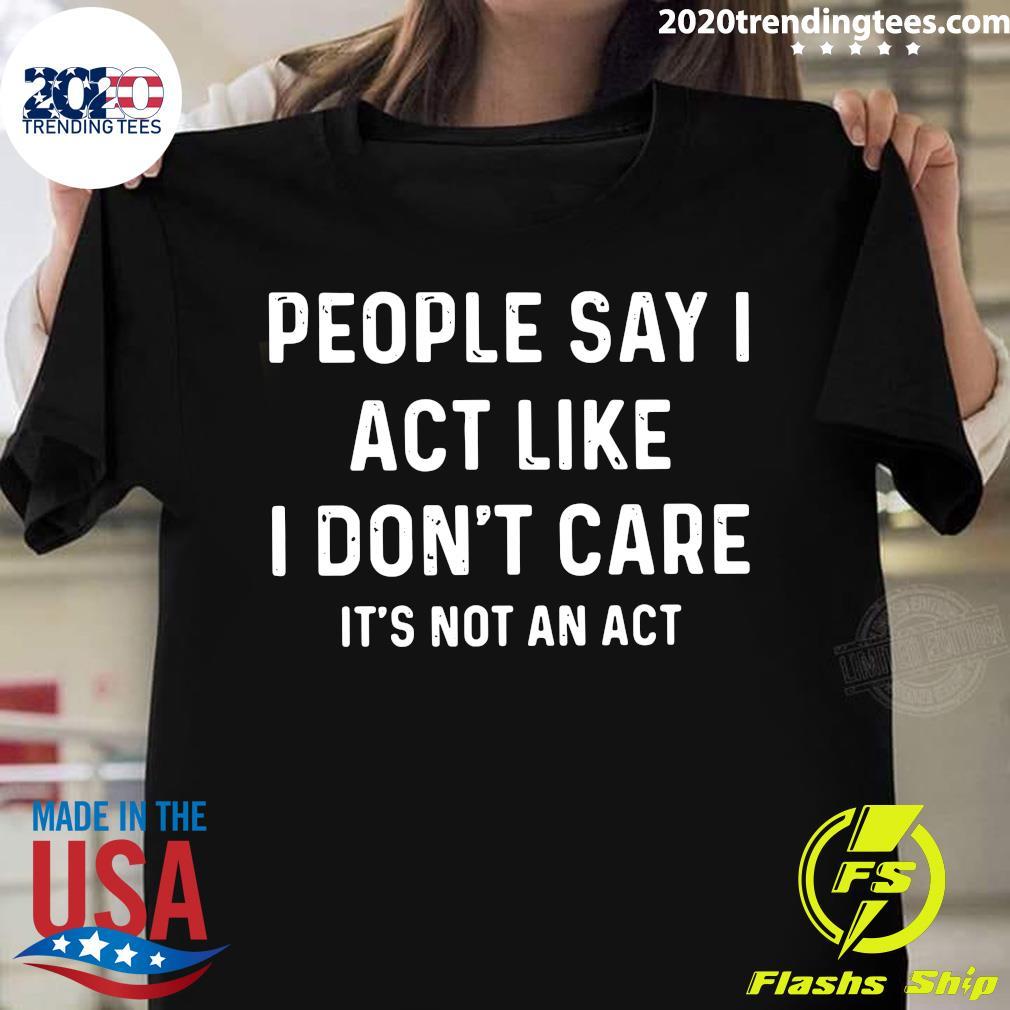 People Say I Act Like I Don't Care It's Not An Act Shirt