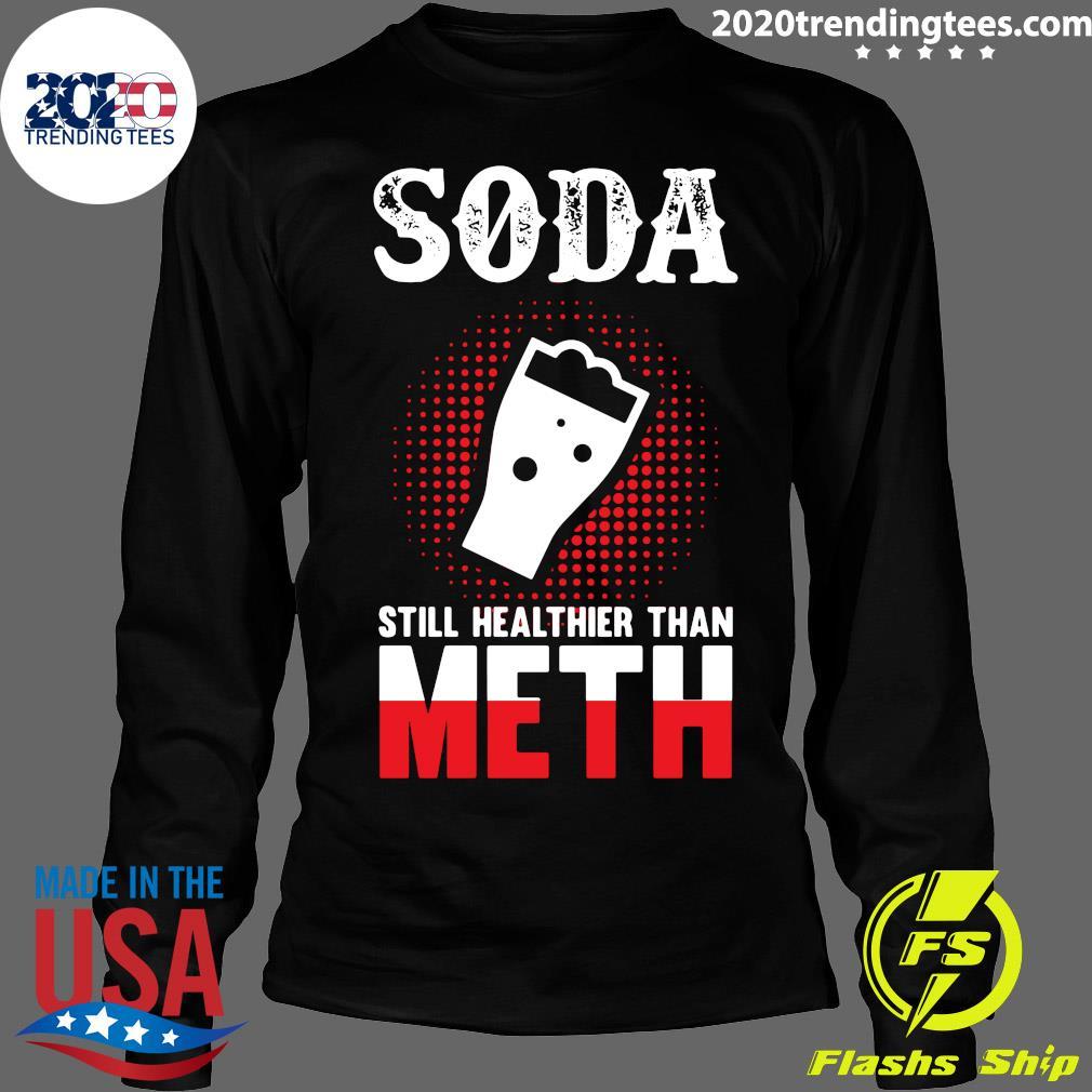 Soda Still Healthier Than Meth Shirt Longsleeve