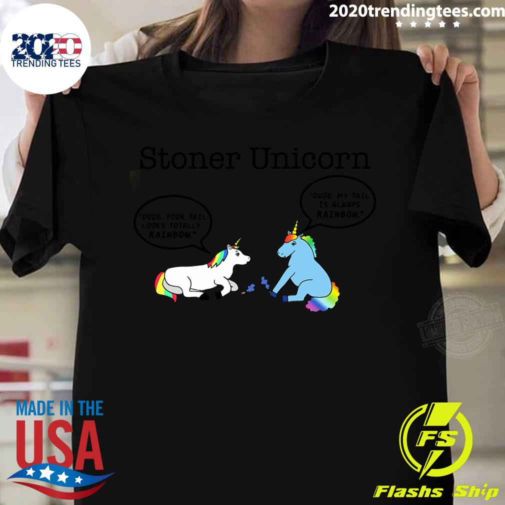 Stoner Unicorn Dude Your Tail Looks Totally Rainbow Shirt