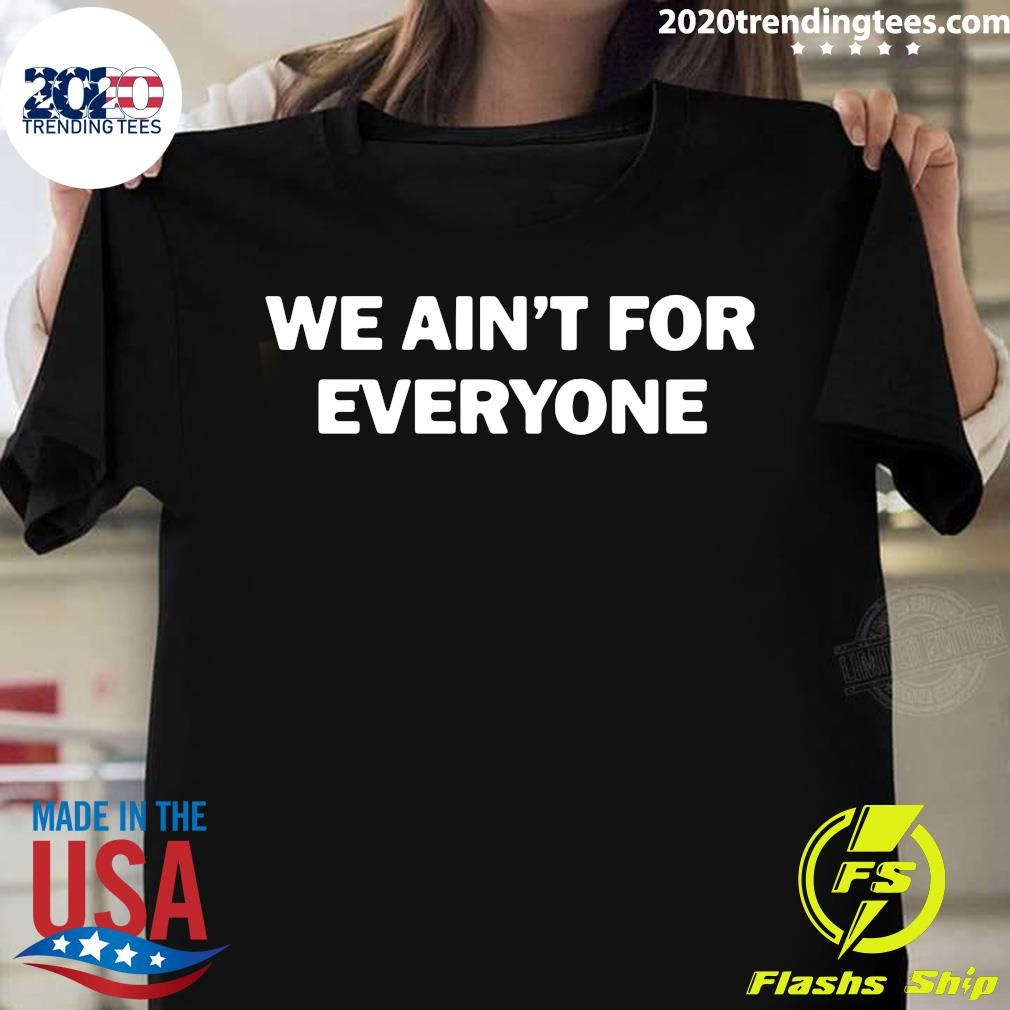 We Ain't For Everyone Shirt