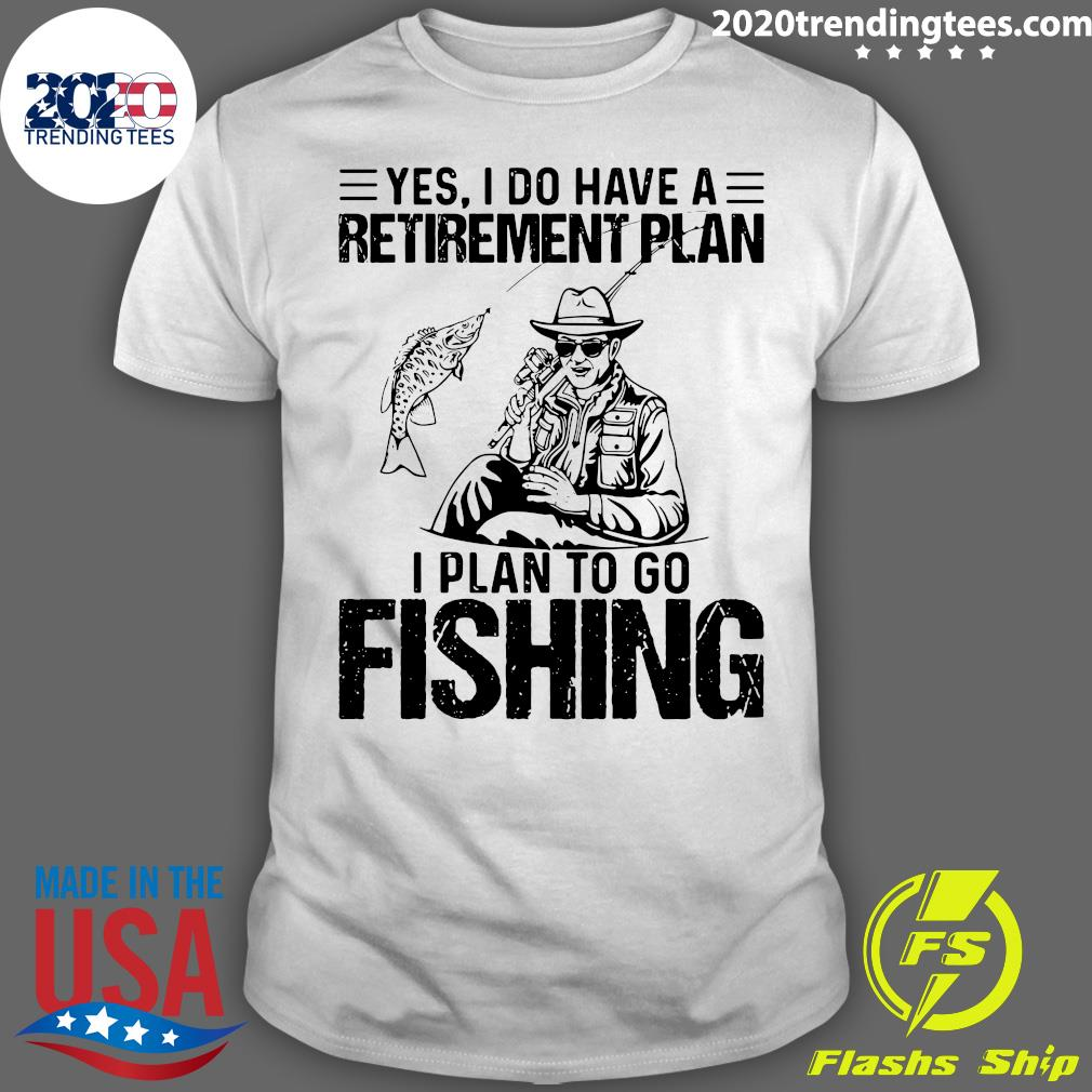 Yes I Do Have A Retirement Plan I Plan On Fishing Shirt