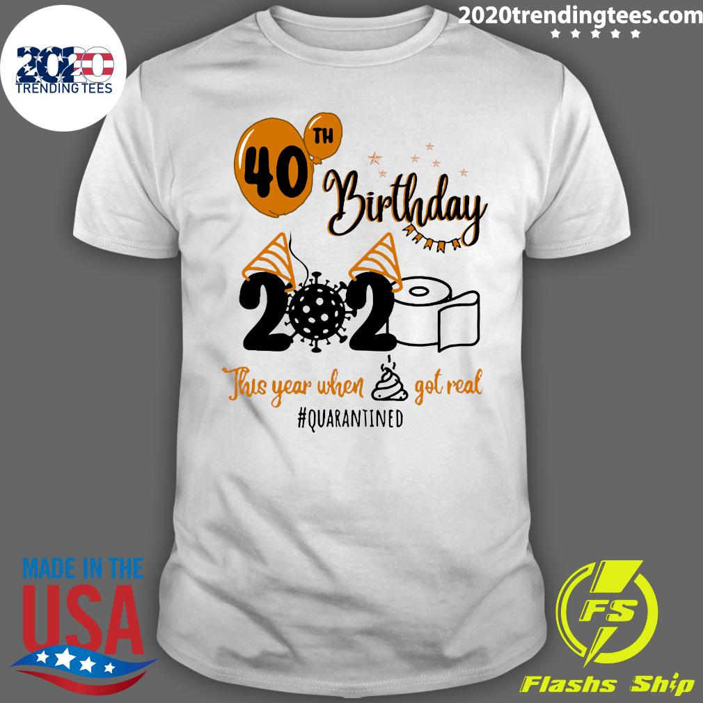 40th Birthday 2020 This Year When Shit Got Real Quarantined Shirt