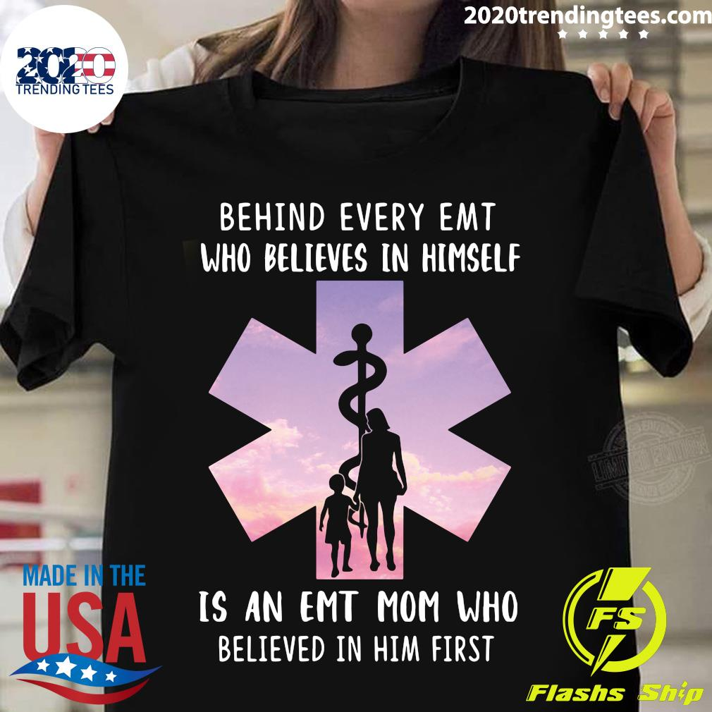 Behind Every Emt Who Believes In Himself Is An Emt Mom Who Believed In Him First Shirt