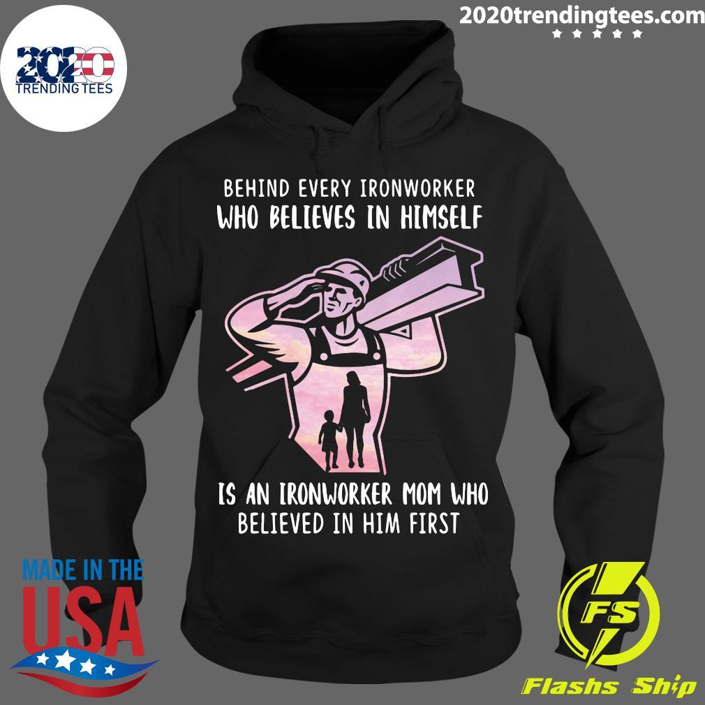 Behind Every Ironworker Who Believes In Himself Is An Ironworker Mom Who Believed In Him First Shirt Hoodie