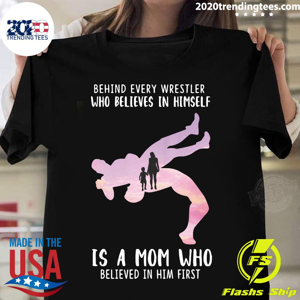 Behind Every Wrestler Who Believes In Himself Is A Lineman Mom Who Believed In Him First Shirt