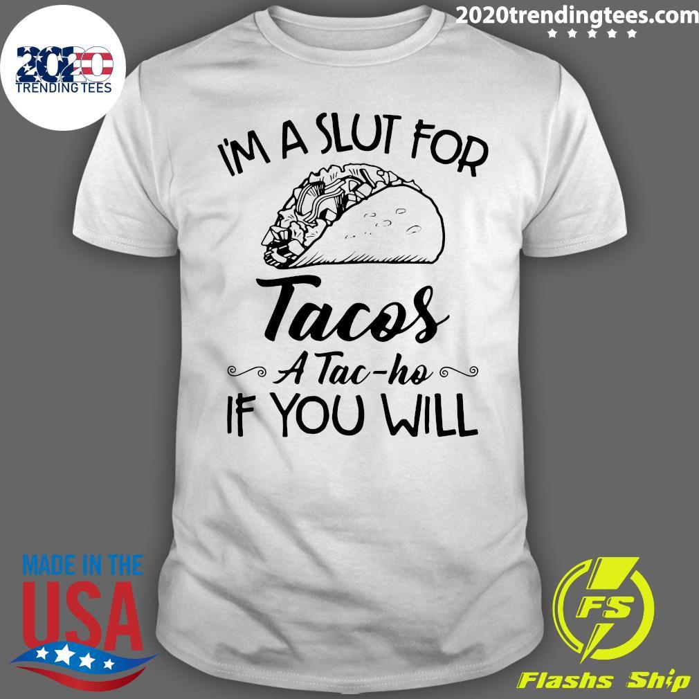 I'm A Slut For Tacos A Tac Ho If You Will Shirt