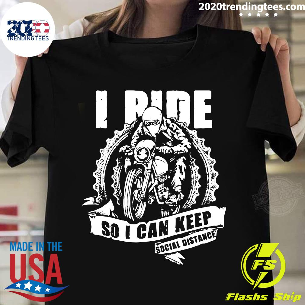 I Ride So I Can Keep Social Distance Shirt