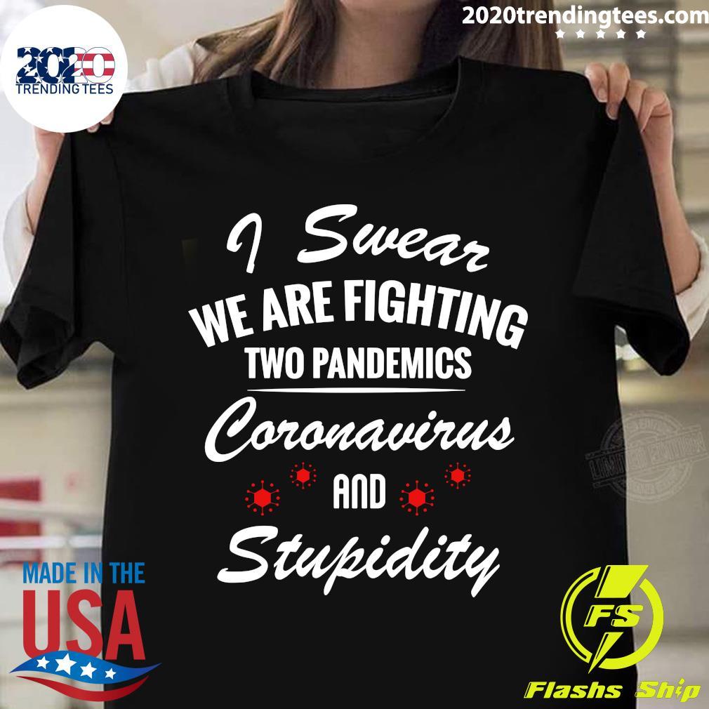 I Swear We Are Fighting Two Pandemics Coronavirus And Stupidity Shirt