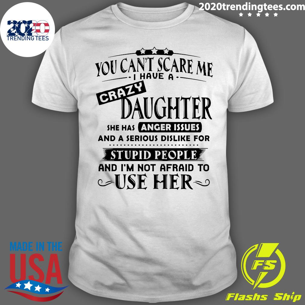 Official You Can't Scare Me I Have A Crazy Daughter She Hss Anger Issues And A Serious Dislike For Stupid People Shirt