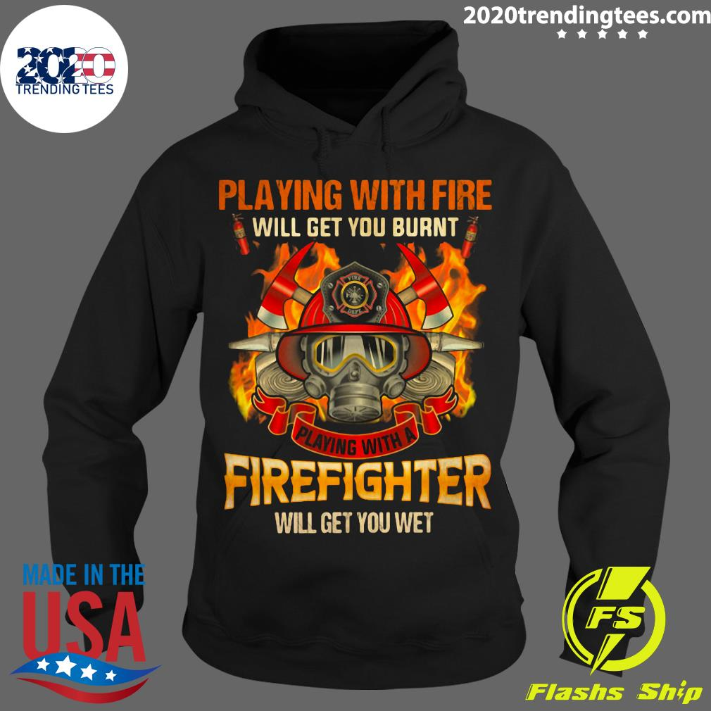 Playing With Fire Will Get You Burnt Shirt Hoodie