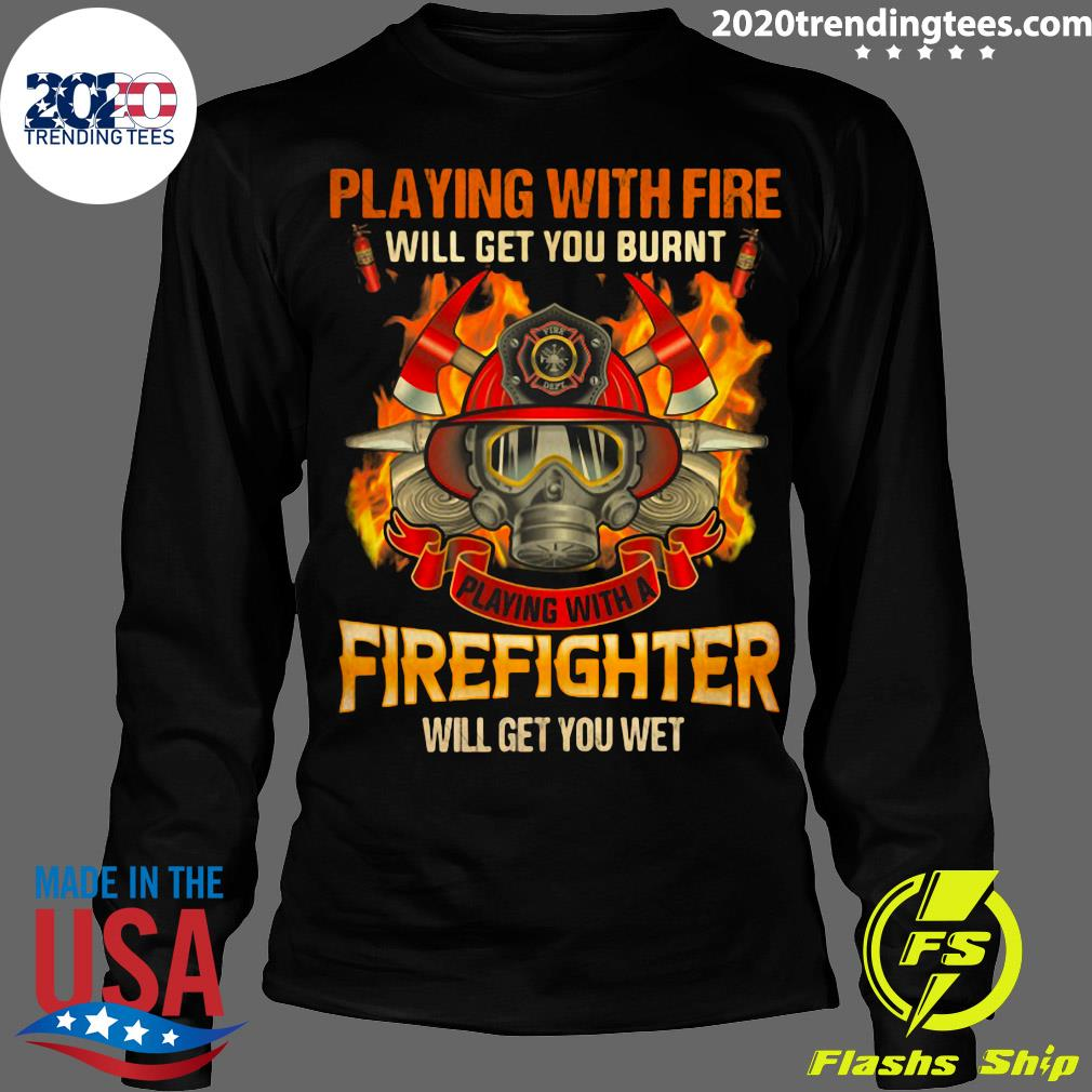 Playing With Fire Will Get You Burnt Shirt Longsleeve