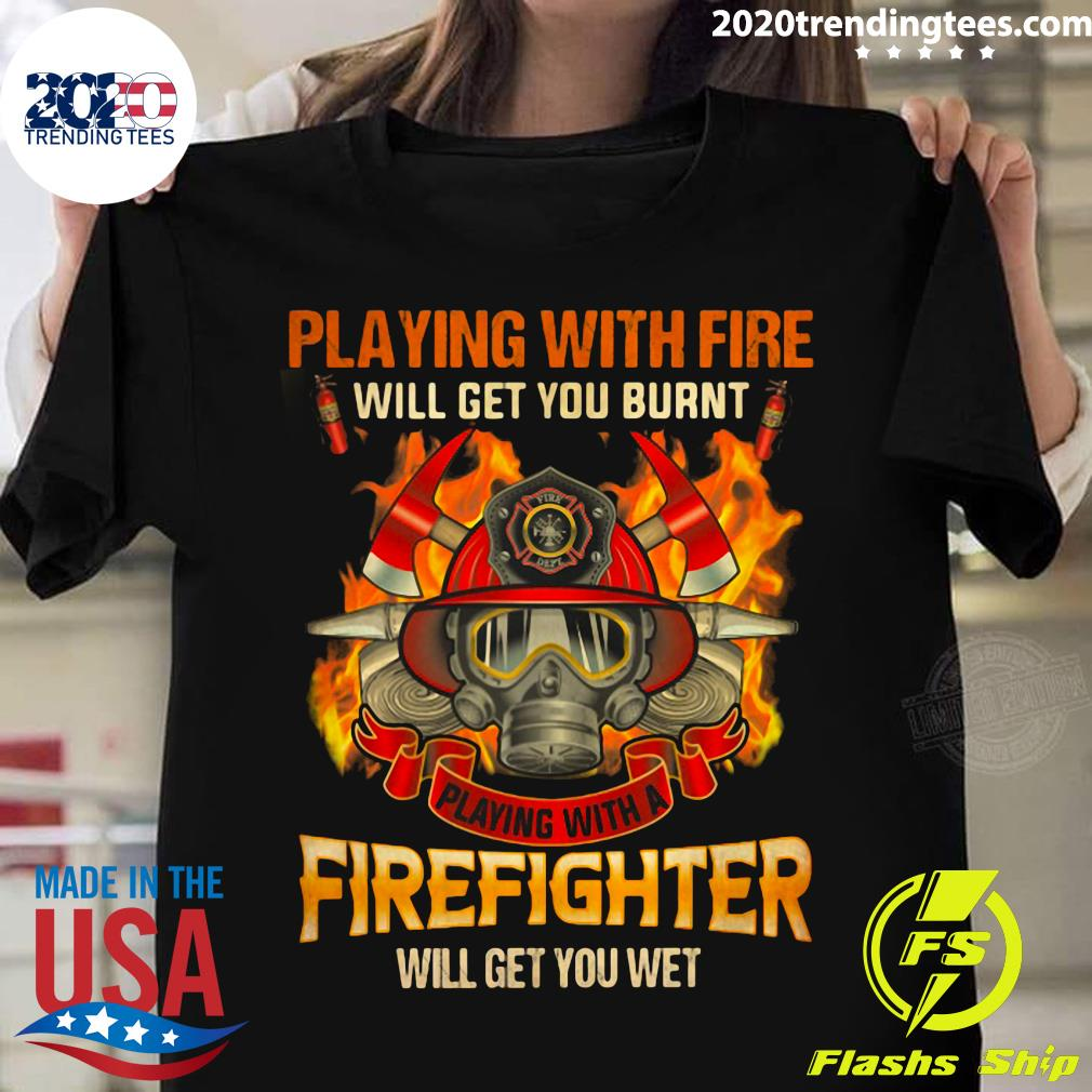 Playing With Fire Will Get You Burnt Shirt