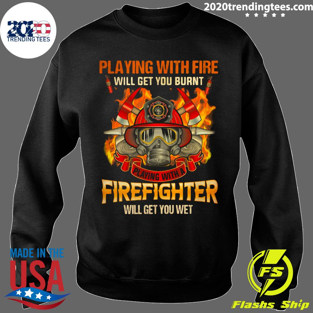 Playing With Fire Will Get You Burnt Shirt Sweater