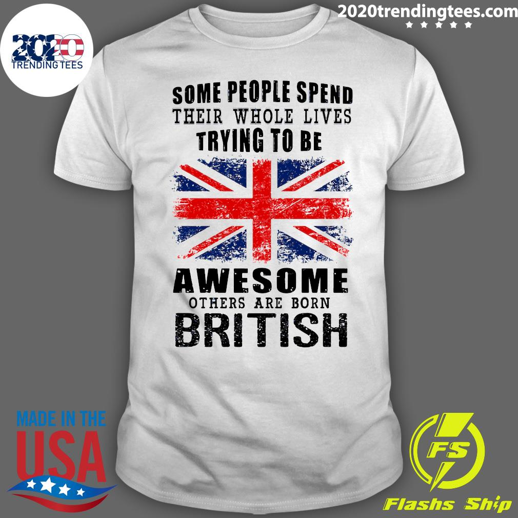Some People Spend Their Whole Lives Awesome Others Are Born British Shirt