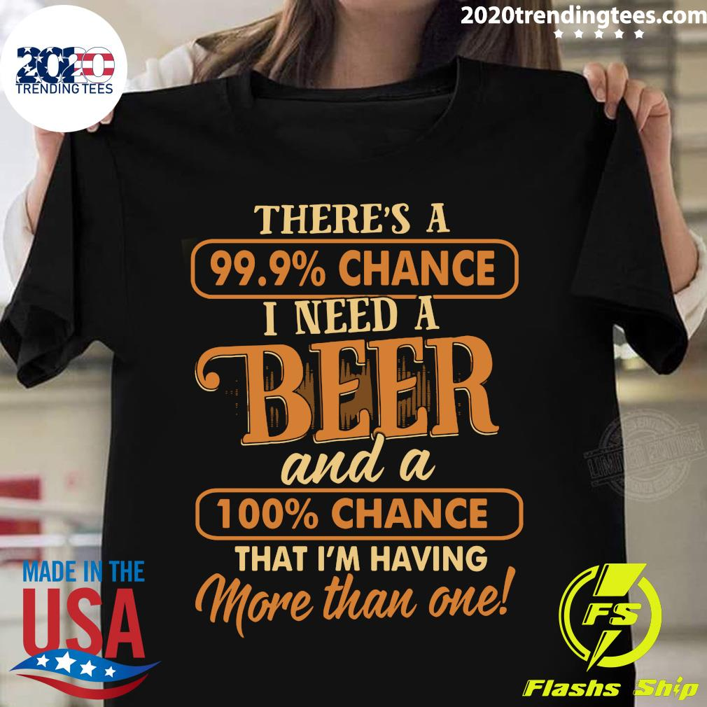 There's A 99.9 Chance I Need A Beer Shirt