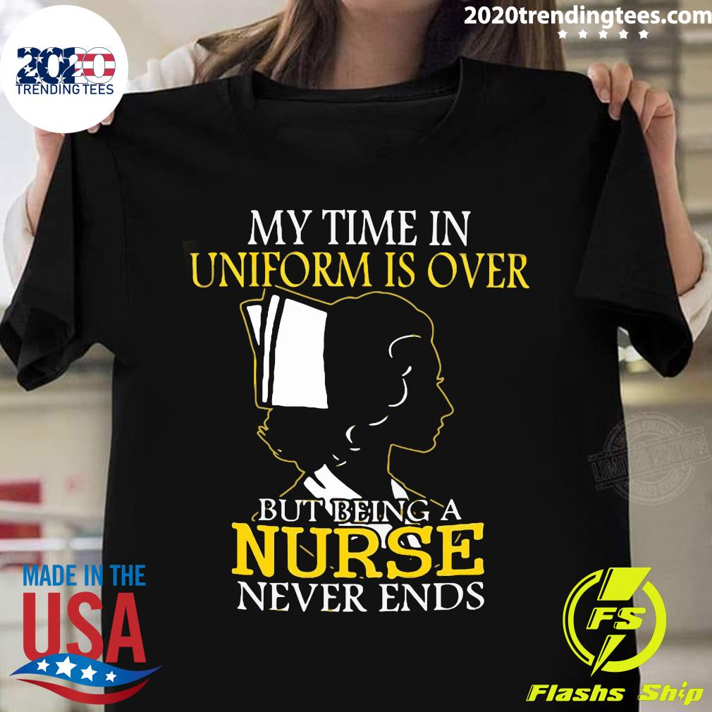 Woman Nurse My Time In Uniform Is Over But Being A Nurse Never Ends Shirt