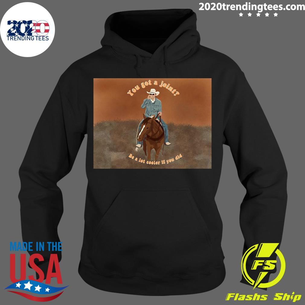 You Got A Joint Be A Lot Cooler If You Did Shirt Hoodie