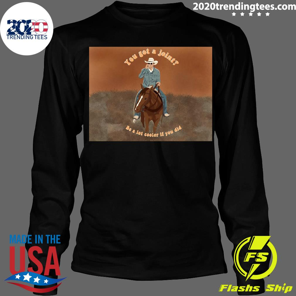 You Got A Joint Be A Lot Cooler If You Did Shirt Longsleeve
