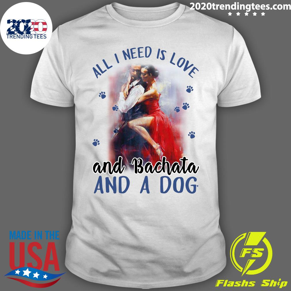 All I Need Is Love And Bachata And A Dog Shirt