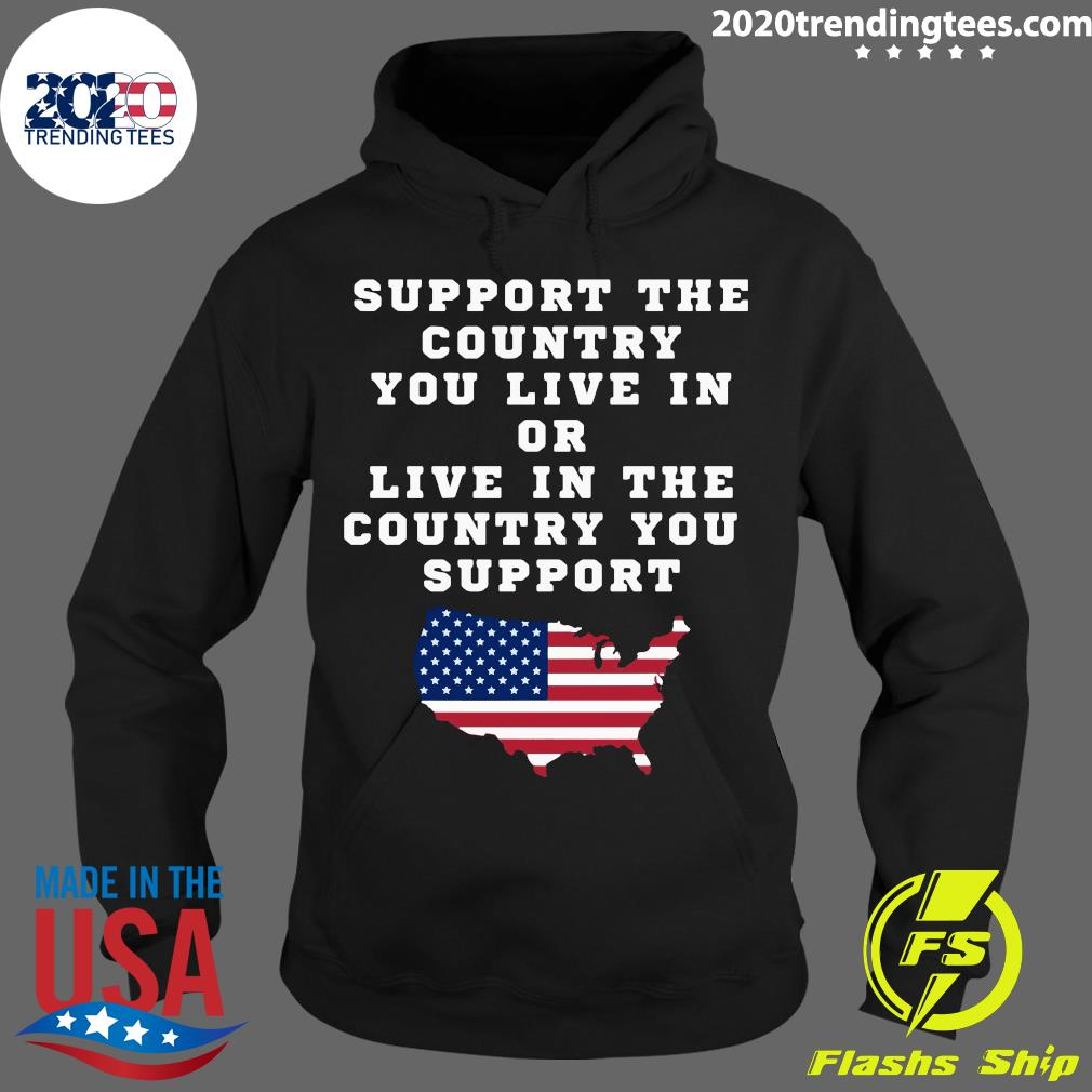 American Support Your Country You Live In Or Live In The Country You Support Shirt Hoodie
