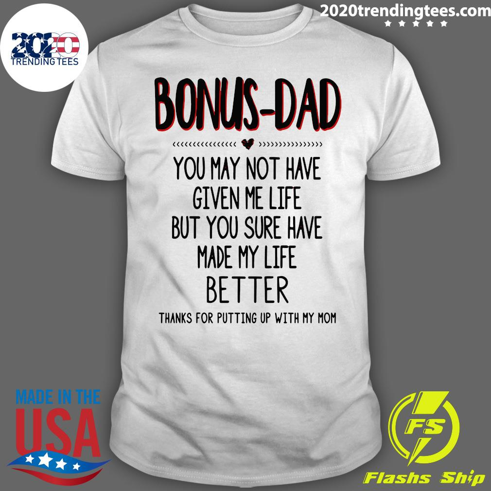 Bonus Dad You May Not Have Given Me Life Thank For Putting Up With My Mom Shirt