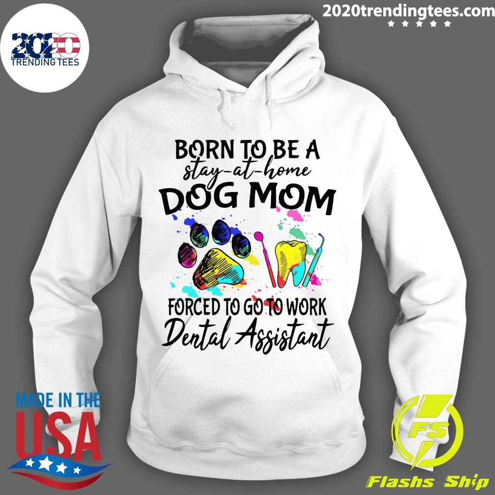 Born To Be A Stay At Home Dog Mom Forced To Go To Work Dental Assistant Paw Shirt Hoodie